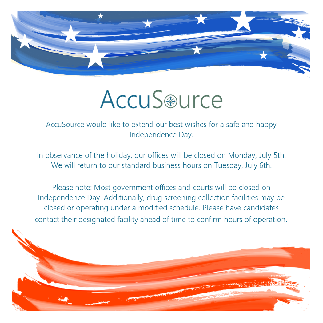 In observance of the holiday, our offices will be closed on Monday, July 5th. We will return to our standard business hours on Tuesday, July 6th.   Please note: Most government offices and courts will be closed on Independence Day. Additionally, drug screening collection facilities may be closed or operating under a modified schedule. Please have candidates contact their designated facility ahead of time to confirm hours of operation.